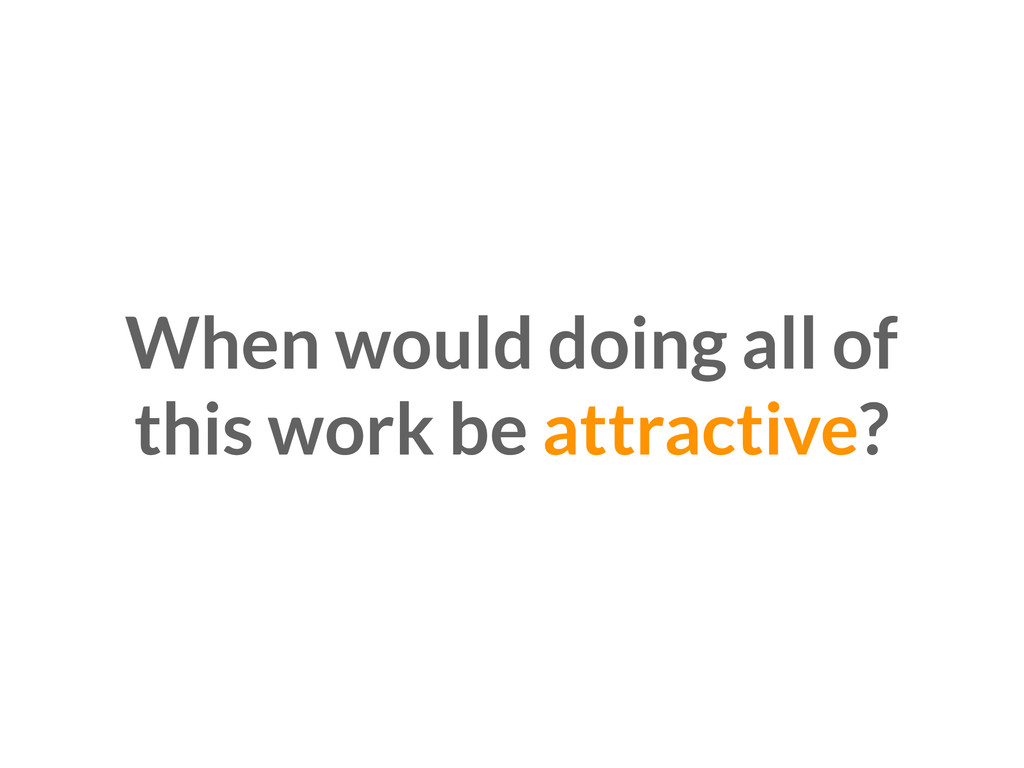 When would doing all of this work be attractive?