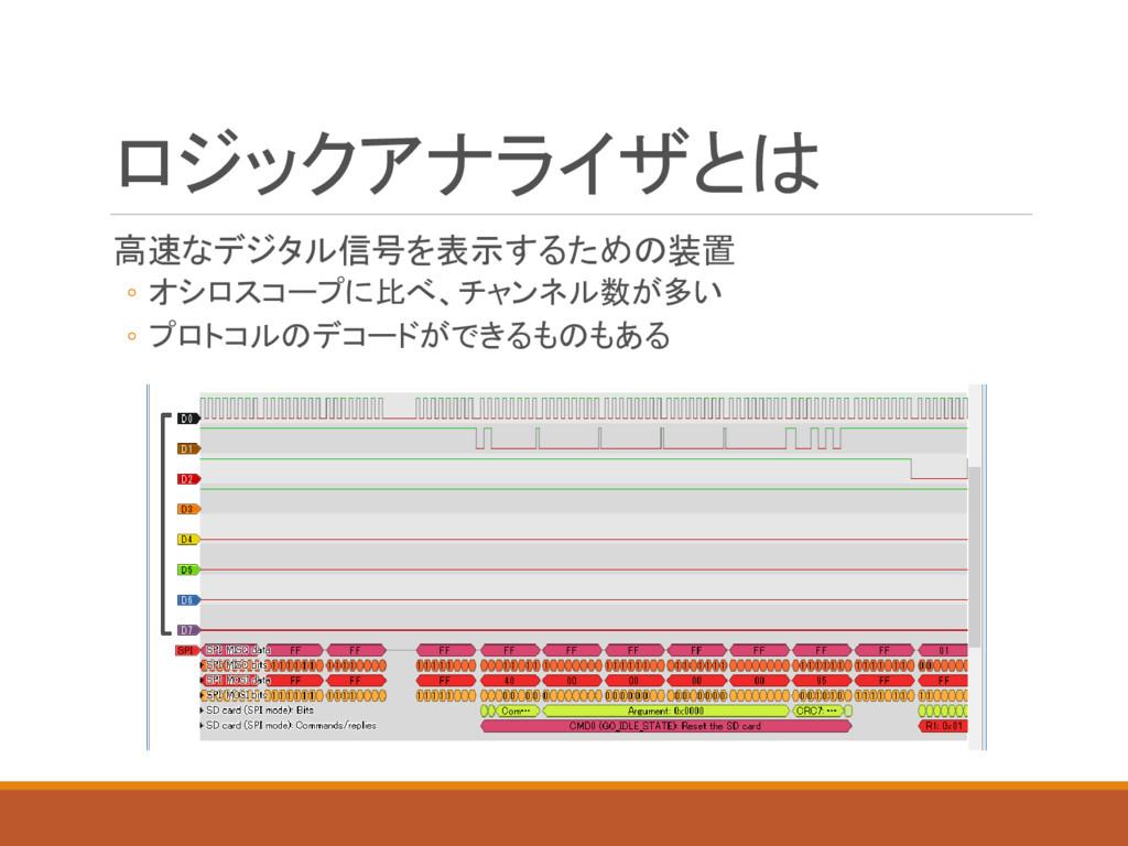 ロジックアナライザとは 高速なデジタル信号を表示するための装置 ◦ オシロスコープに比べ、チャ...