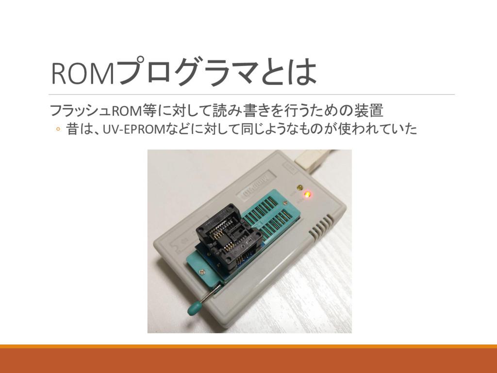 ROMプログラマとは フラッシュROM等に対して読み書きを行うための装置 ◦ 昔は、UV-EP...