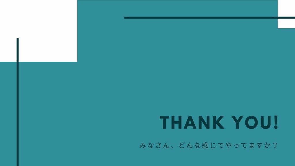 THANK YOU! みなさん、どんな じでやってますか