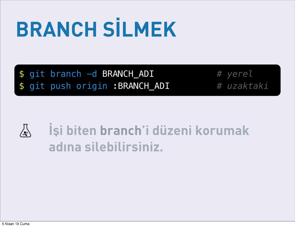 BRANCH SİLMEK $ git branch -d BRANCH_ADI # yere...
