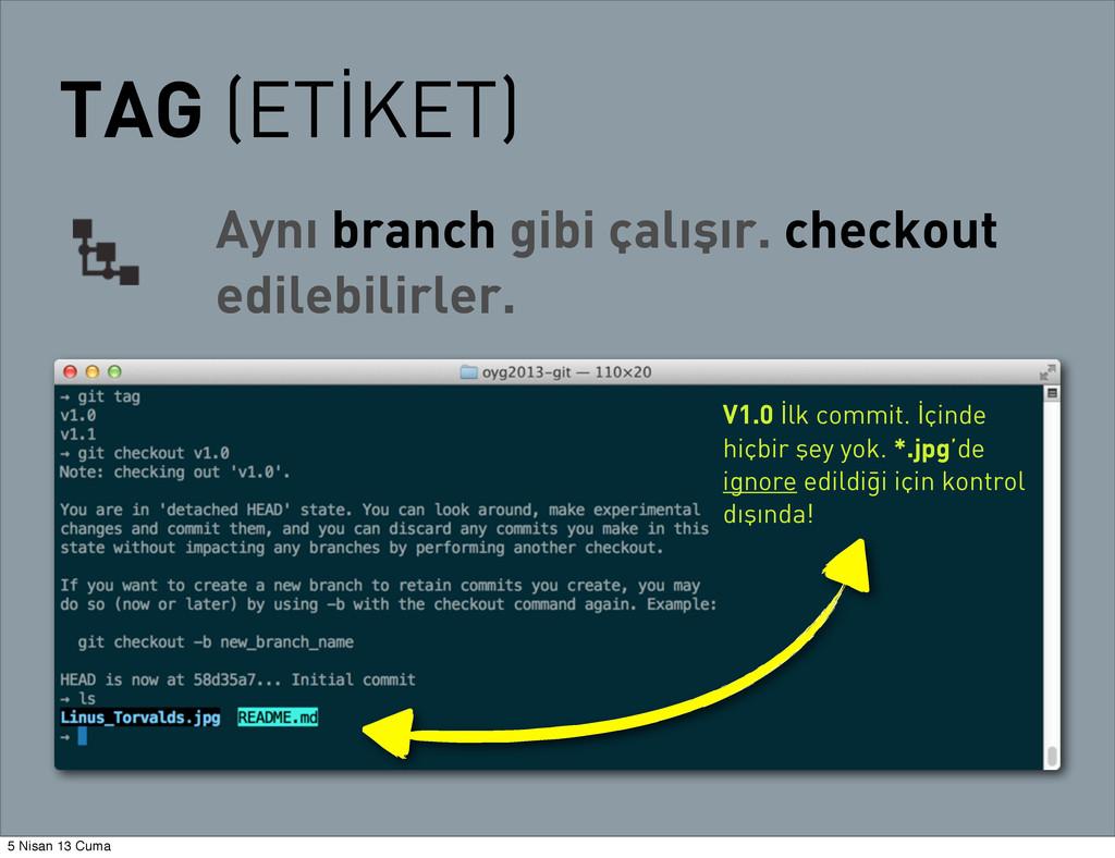TAG (ETİKET) Aynı branch gibi çalışır. checkout...