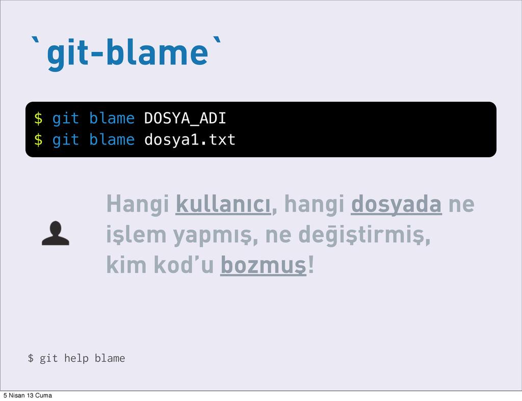 `git-blame` Hangi kullanıcı, hangi dosyada ne i...