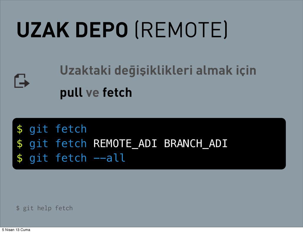 UZAK DEPO (REMOTE) $ git fetch $ git fetch REMO...
