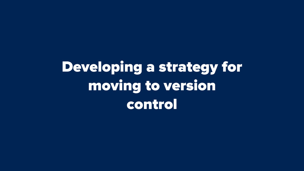 Developing a strategy for moving to version con...