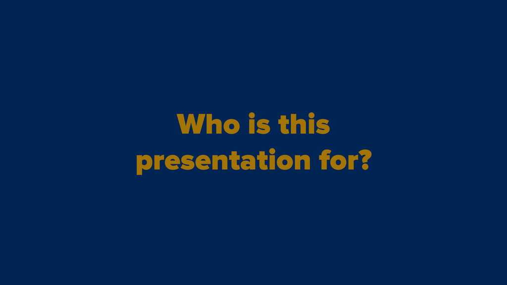 Who is this presentation for?