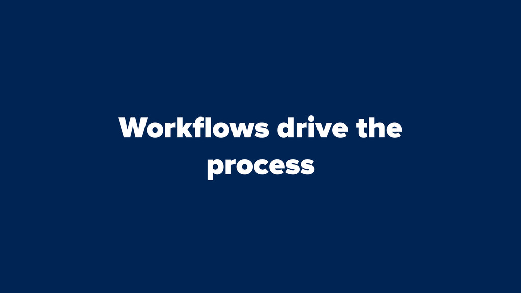 Workflows drive the process