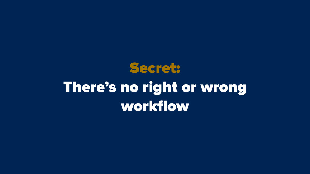 Secret: There's no right or wrong workflow