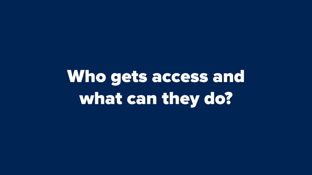 Who gets access and what can they do?