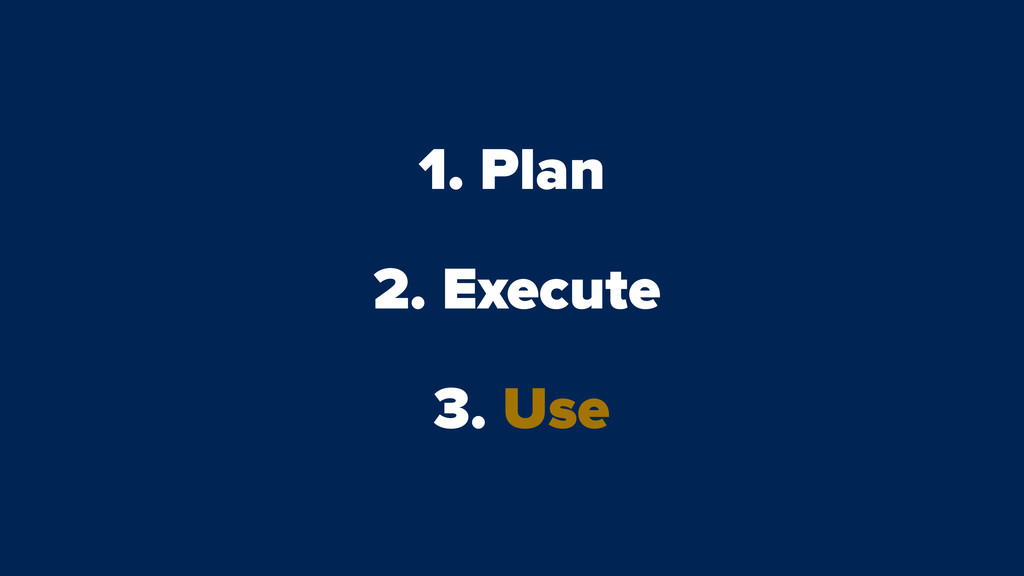 1. Plan 2. Execute 3. Use