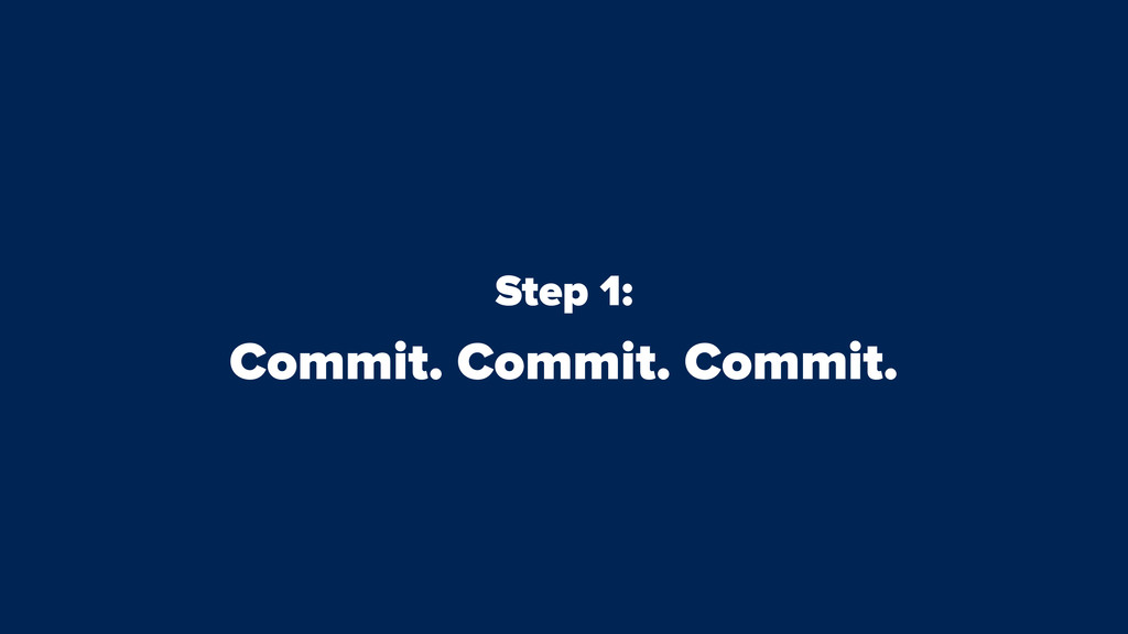 Step 1: Commit. Commit. Commit.