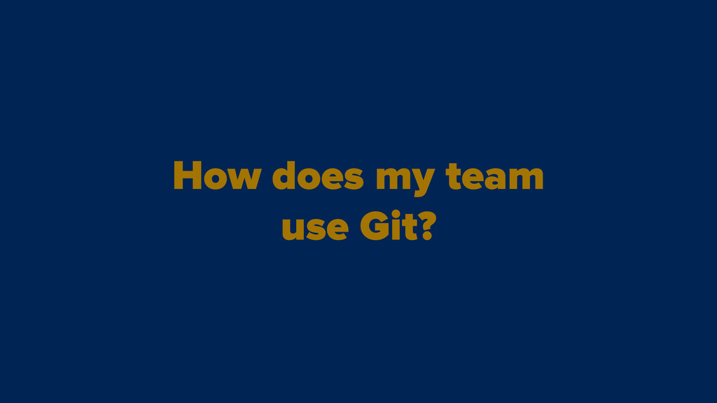 How does my team use Git?