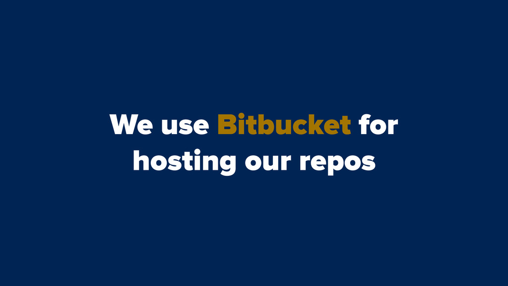 We use Bitbucket for hosting our repos