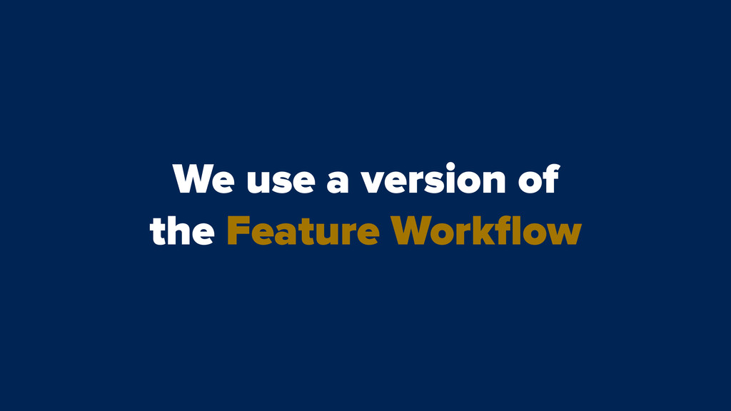 We use a version of the Feature Workflow