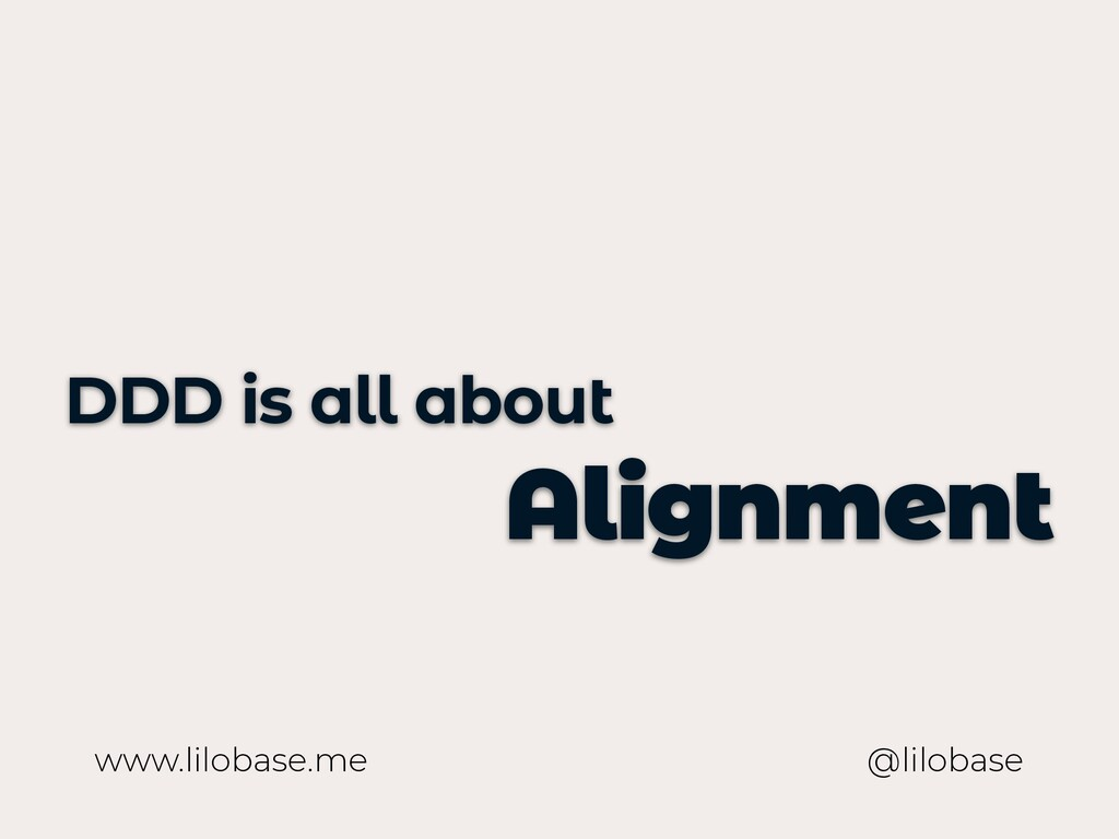 www.lilobase.me DDD is all about Alignment @lil...