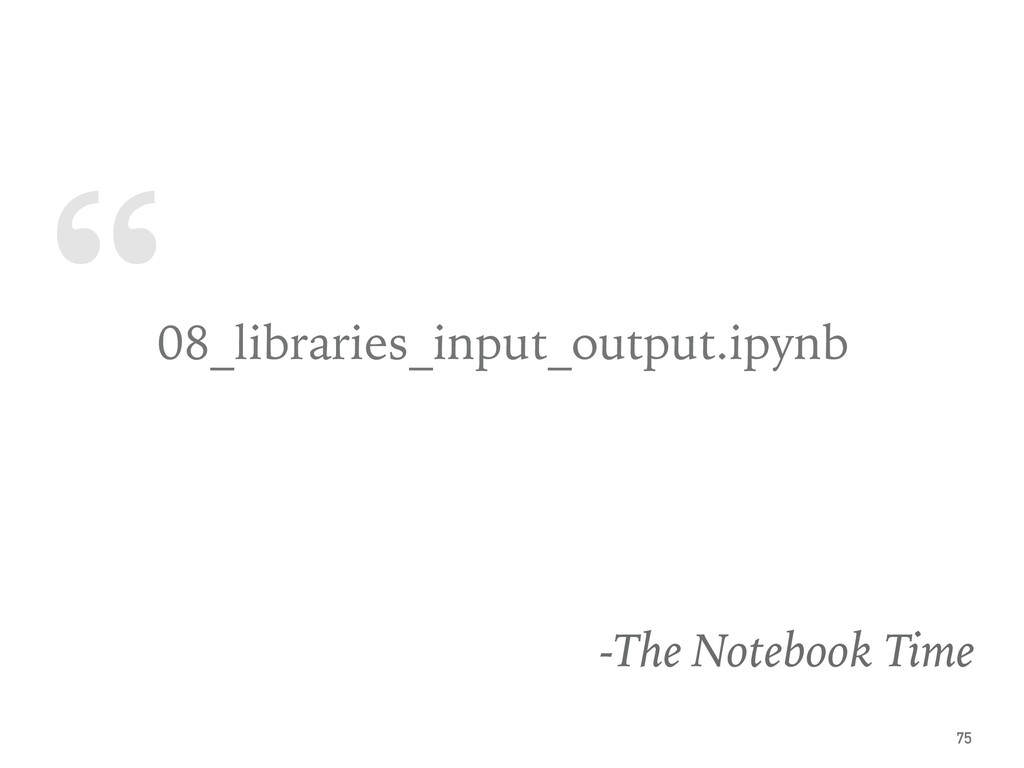 """ 08_libraries_input_output.ipynb -The Notebook..."