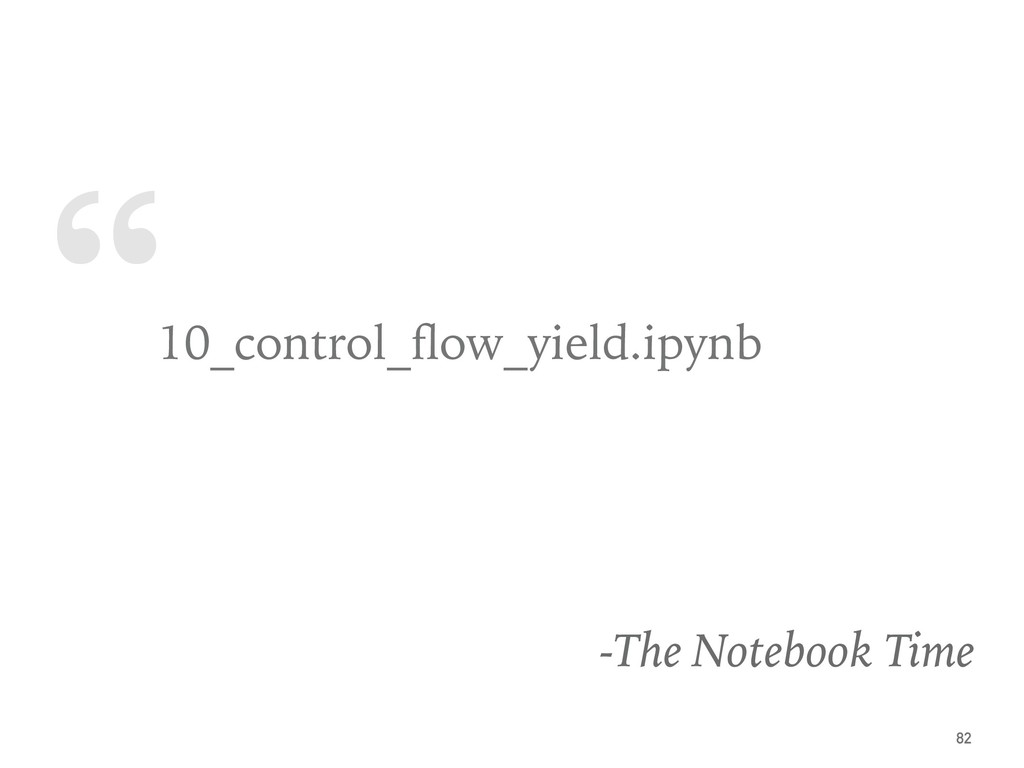 """ 10_control_flow_yield.ipynb -The Notebook Time..."