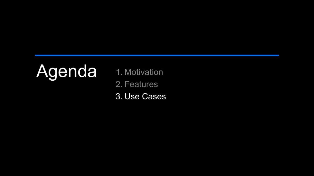 Agenda 1. Motivation 2. Features 3. Use Cases