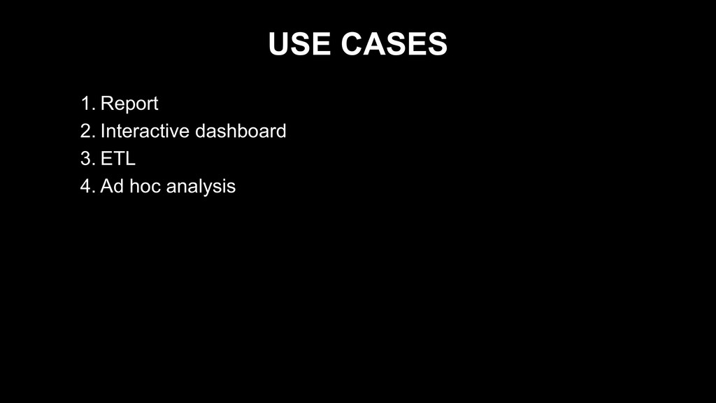 USE CASES 1. Report 2. Interactive dashboard 3....