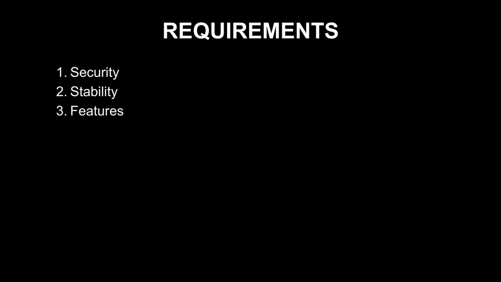REQUIREMENTS 1. Security 2. Stability 3. Featur...