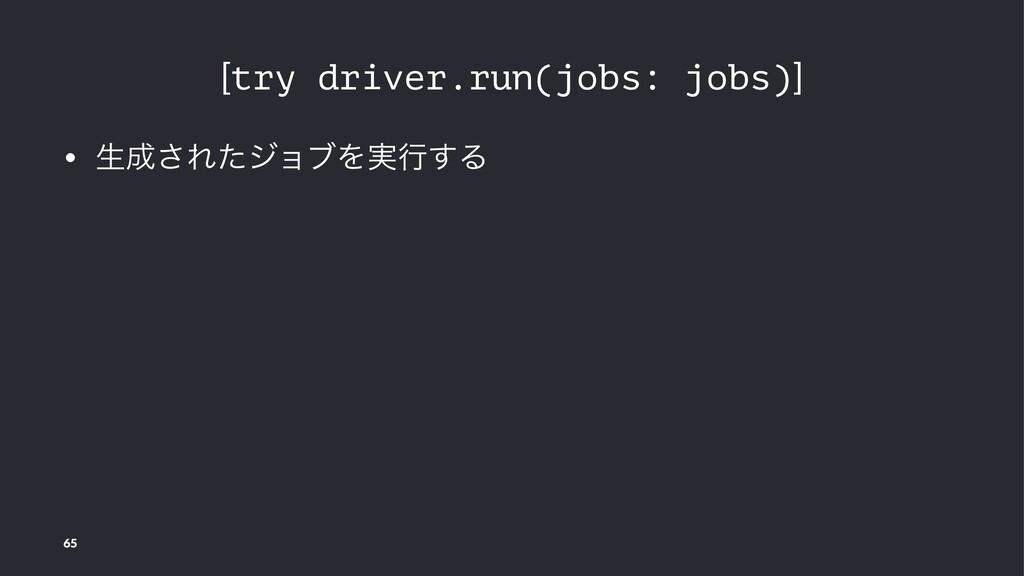 [try driver.run(jobs: jobs)] • ੜ͞ΕͨδϣϒΛ࣮ߦ͢Δ 65