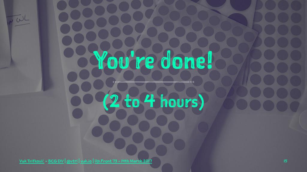 You're done! (2 to 4 hours) Vuk Trifković - BCG...