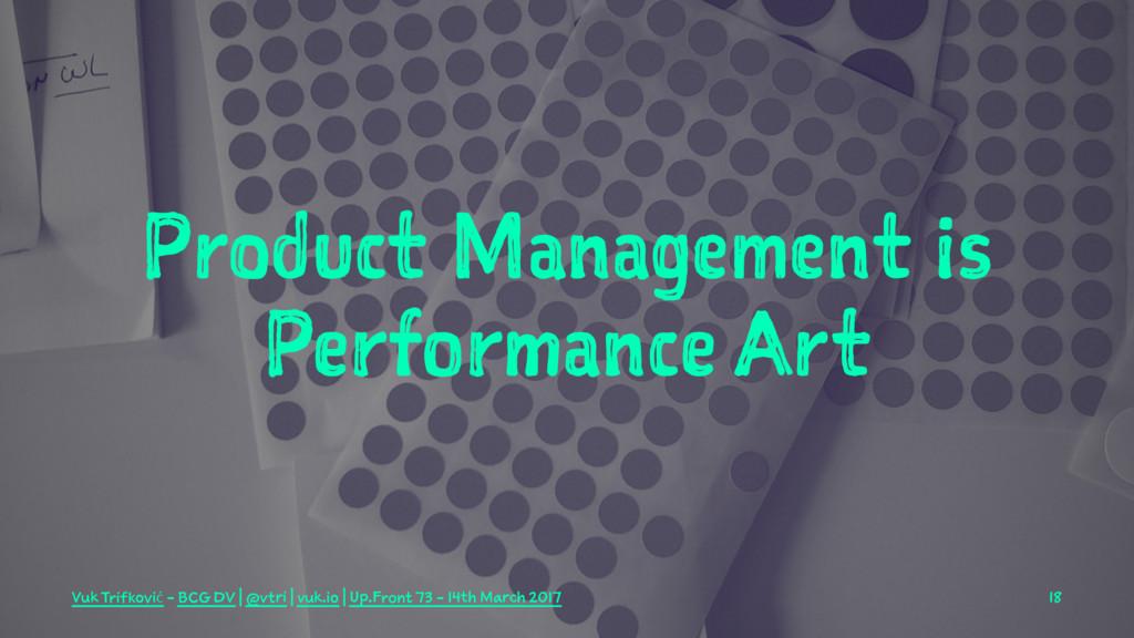 Product Management is Performance Art Vuk Trifk...