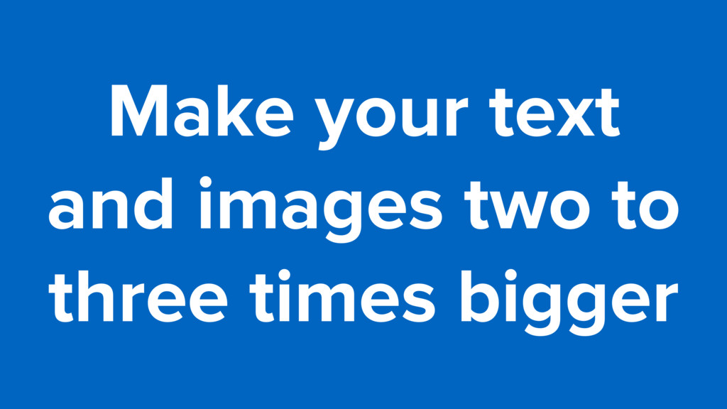 Make your text  and images two to  three time...