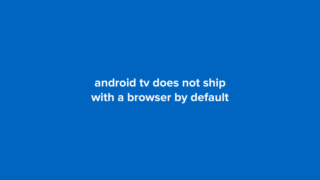 android tv does not ship  with a browser by de...