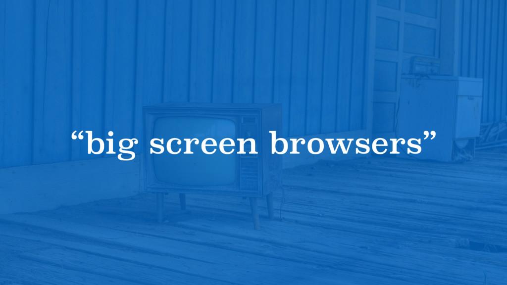 """big screen browsers"""