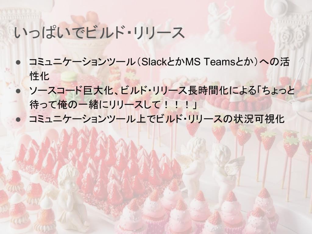 いっぱいでビルド・リリース ● コミュニケーションツール(SlackとかMS Teamsとか)...