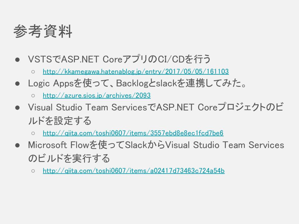 参考資料 ● VSTSでASP.NET CoreアプリのCI/CDを行う ○ http://k...