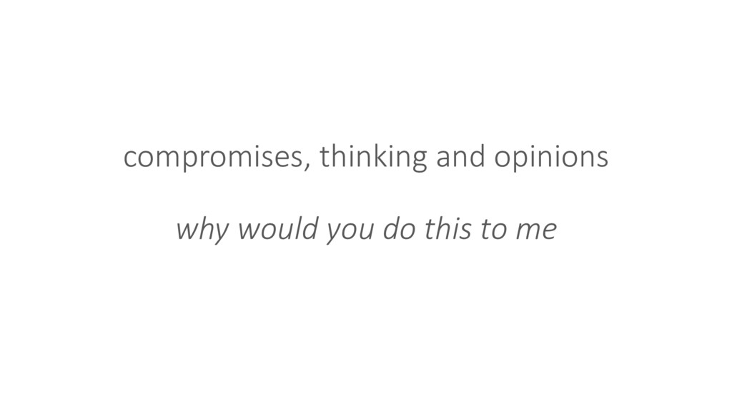 compromises, thinking and opinions why would yo...