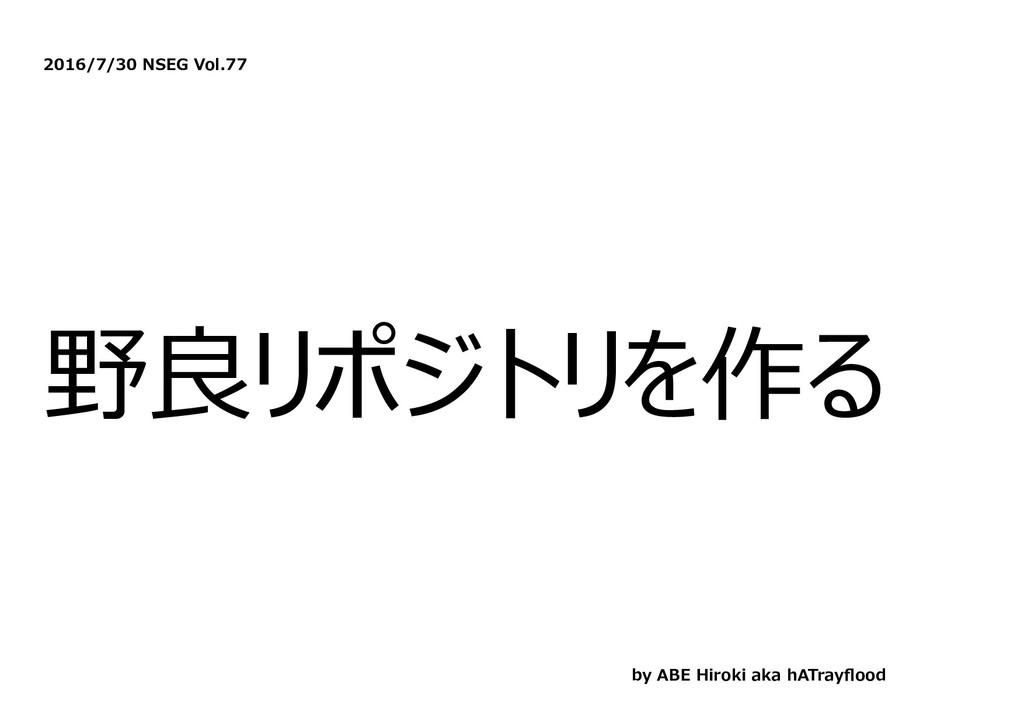 2016/7/30 NSEG Vol.77 野良リポジトリを作る by ABE Hiroki ...