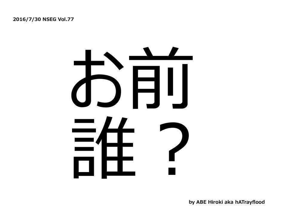2016/7/30 NSEG Vol.77 お前 誰︖ by ABE Hiroki aka h...