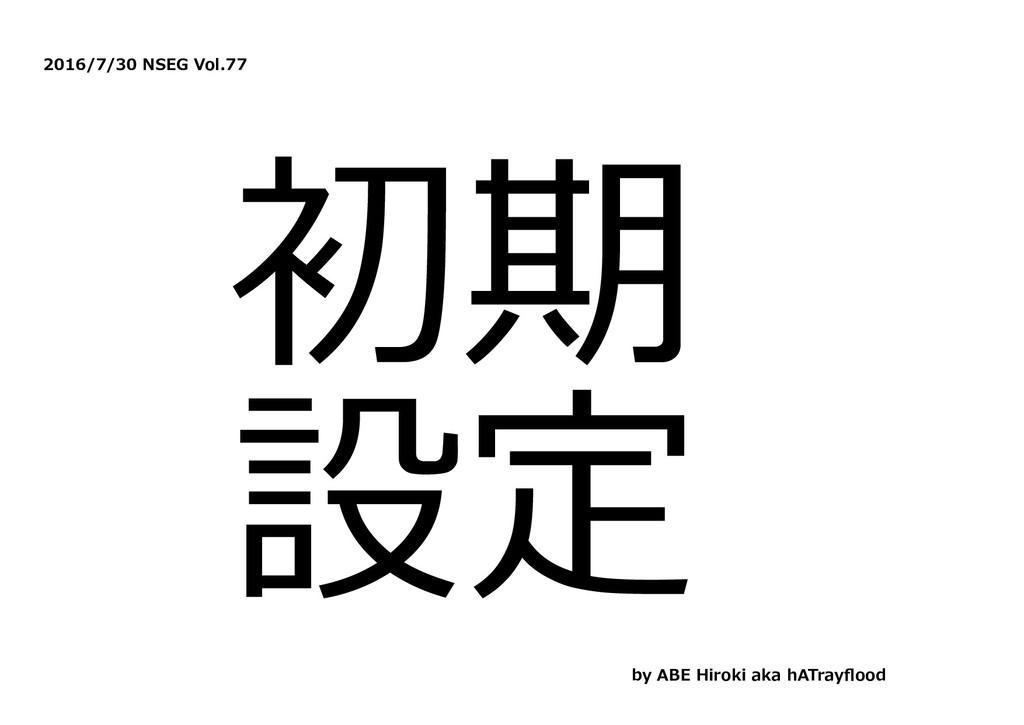2016/7/30 NSEG Vol.77 初期 設定 by ABE Hiroki aka h...