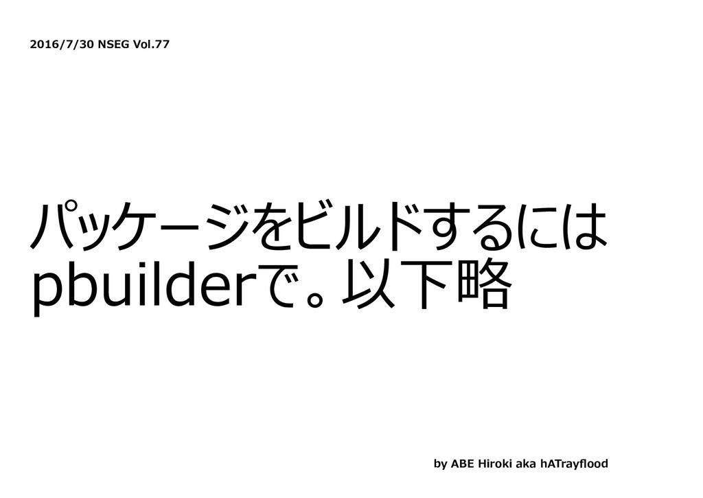 2016/7/30 NSEG Vol.77 パッケージをビルドするには pbuilderで。以...
