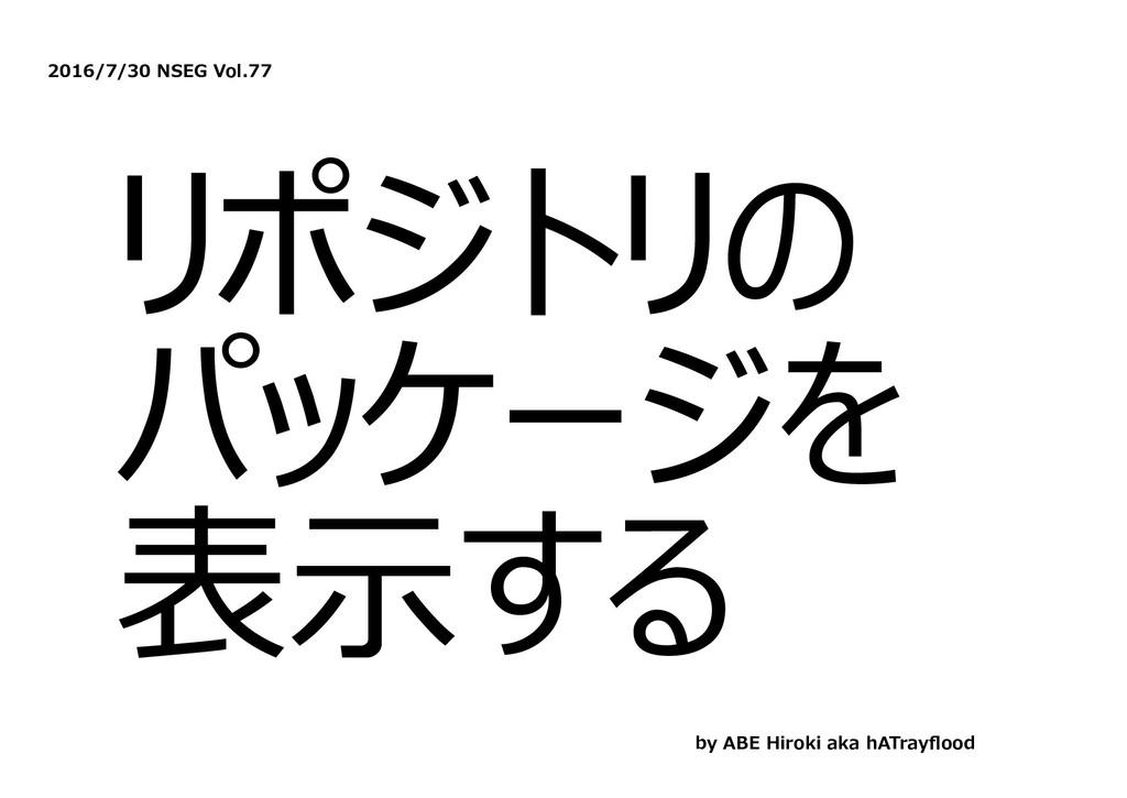 2016/7/30 NSEG Vol.77 リポジトリの パッケージを 表⽰する by ABE...