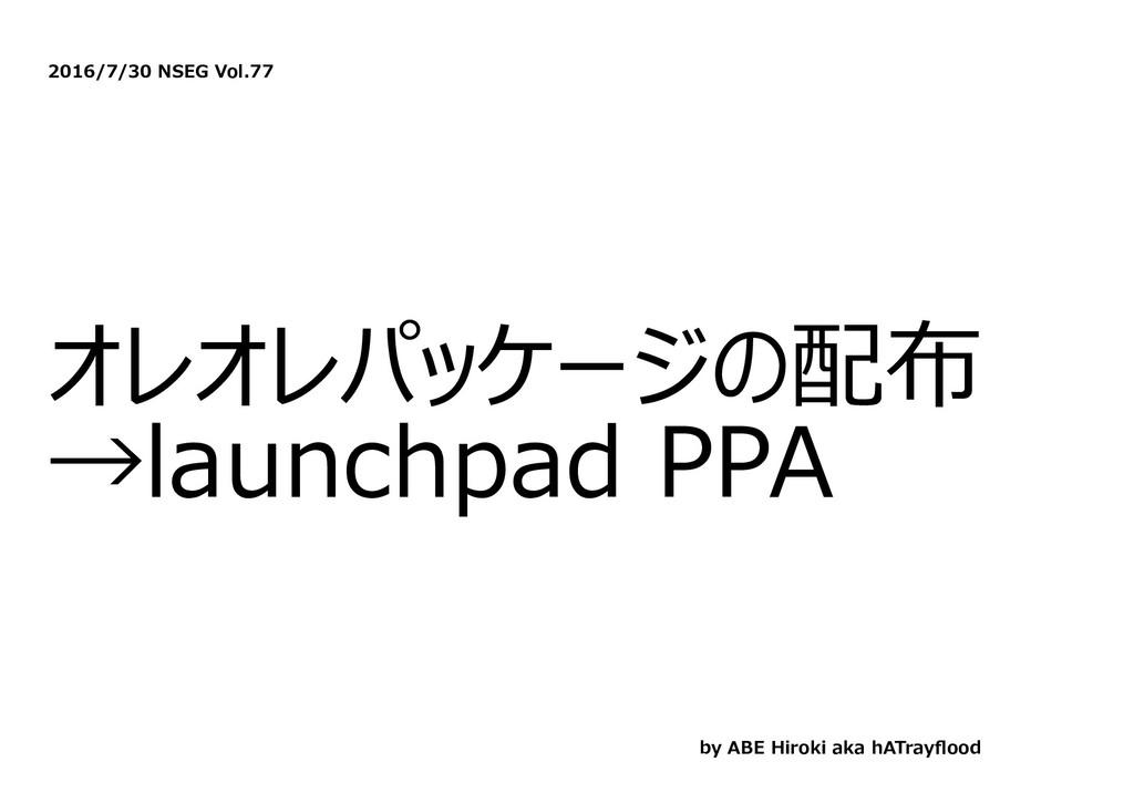 2016/7/30 NSEG Vol.77 オレオレパッケージの配布 →launchpad P...
