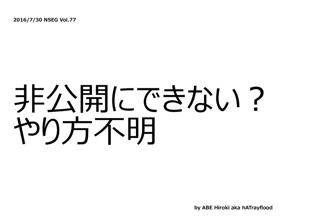 2016/7/30 NSEG Vol.77 ⾮公開にできない︖ やり⽅不明 by ABE Hi...