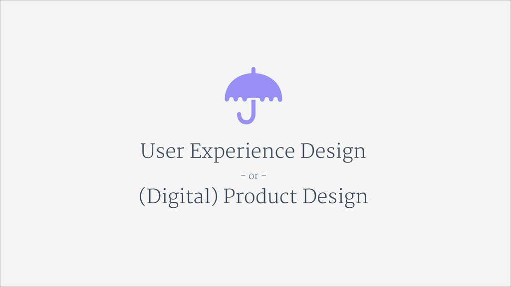 User Experience Design  - or -  (Digital) Produ...