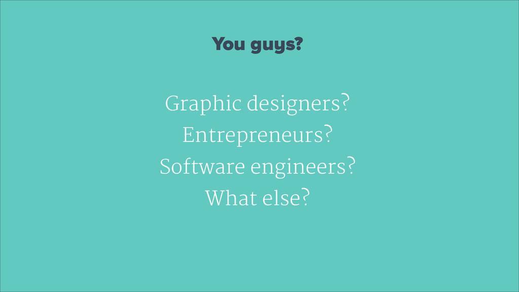 You guys? ! Graphic designers?  Entrepreneurs? ...