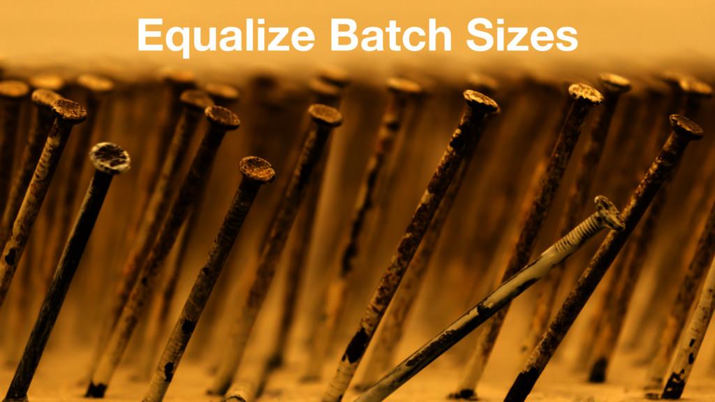 Equalize Batch Sizes