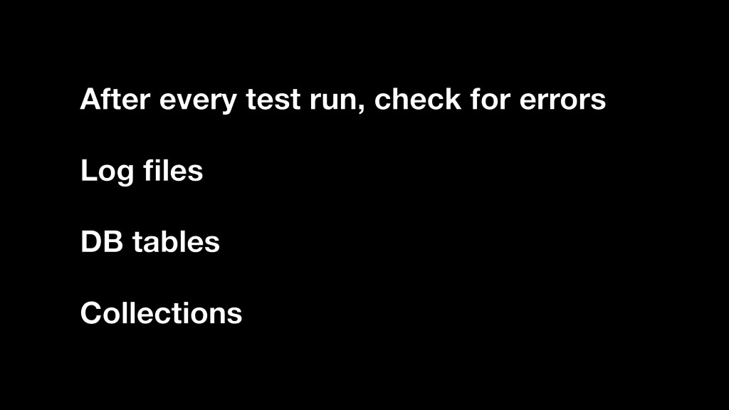 Log files After every test run, check for errors...