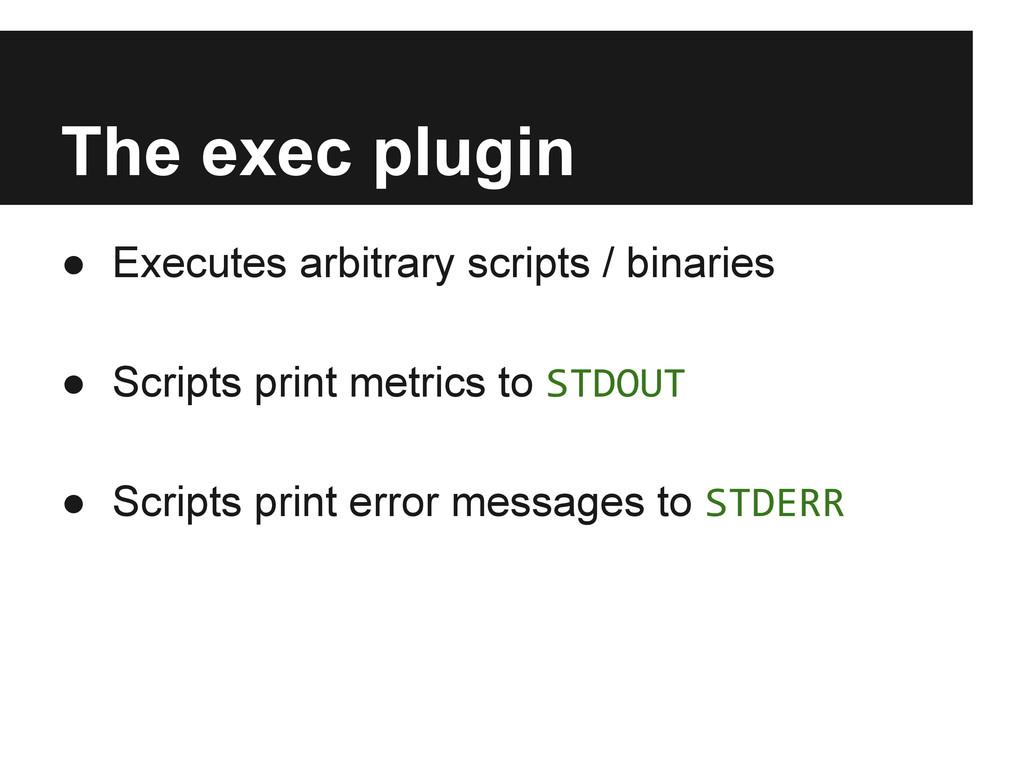 The exec plugin ● Executes arbitrary scripts / ...