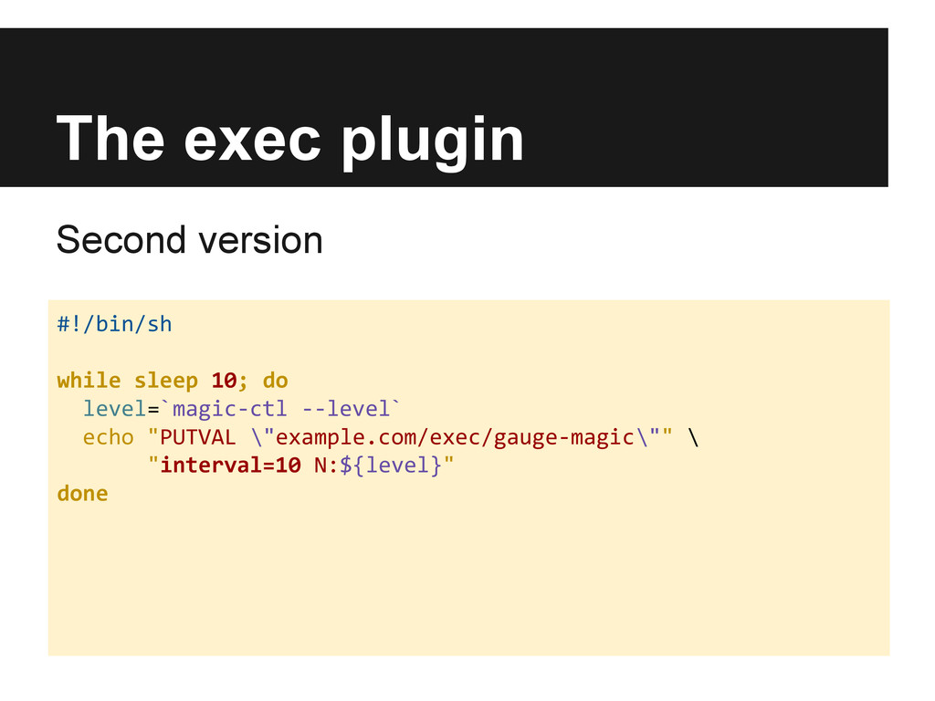 The exec plugin Second version #!/bin/sh while ...