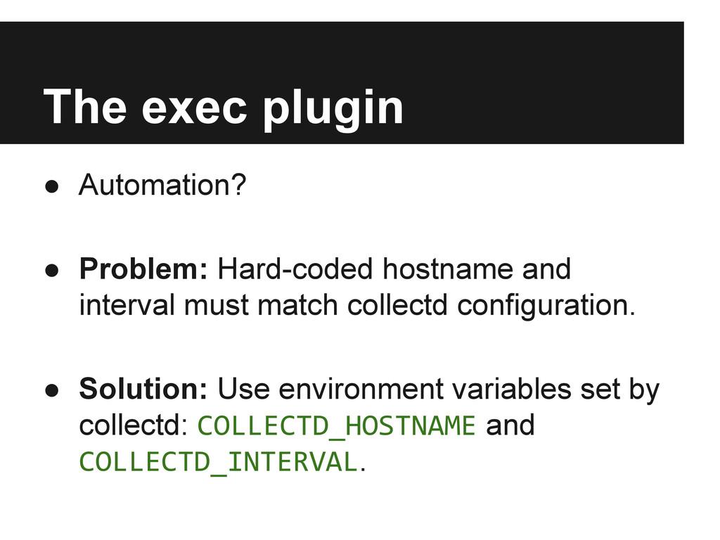 The exec plugin ● Automation? ● Problem: Hard-c...