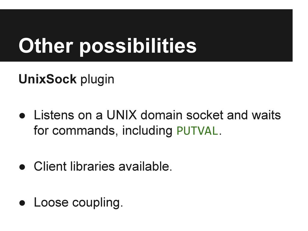 Other possibilities UnixSock plugin ● Listens o...