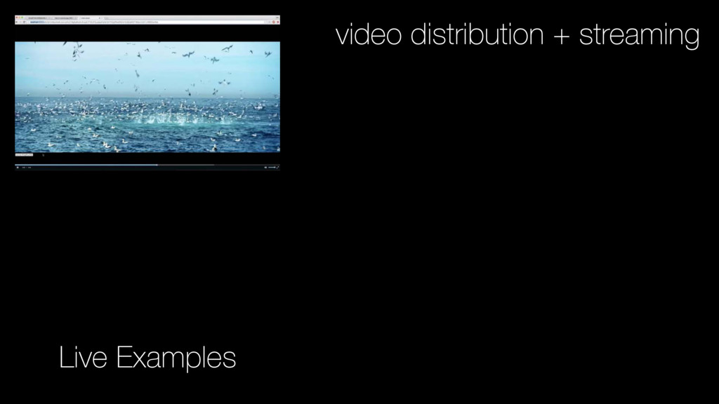 Live Examples video distribution + streaming