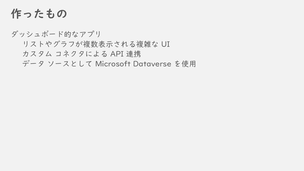 作ったもの ダッシュボード的なアプリ リストやグラフが複数表示される複雑な UI カスタム コ...